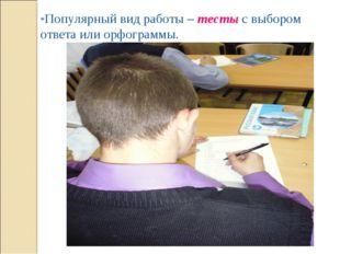 *Популярный вид работы – тесты с выбором ответа или орфограммы.