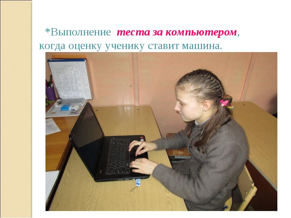 *Выполнение теста за компьютером, когда оценку ученику ставит машина.