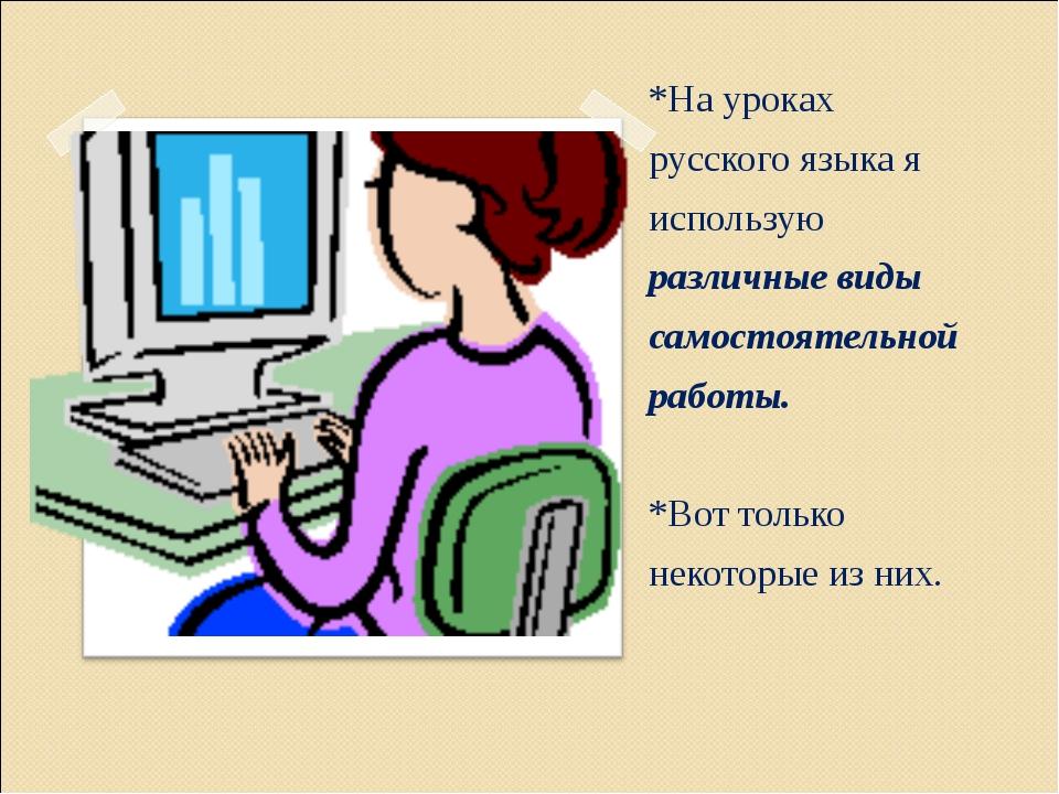 *На уроках русского языка я использую различные виды самостоятельной работы....