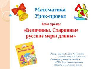 Математика Урок-проект Тема урока: «Величины. Старинные русские меры длины» А