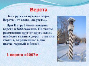 Верста Это - русская путевая мера. Верста - от слова «вертеть». При Петре I б