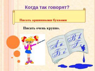 Писать аршинными буквами Писать очень крупно. Когда так говорят?