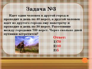 Задача №3 Идет один человек в другой город и проходит в день по 40 верст, а
