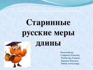 Старинные русские меры длины Выполнили: Смирнов Максим, Рыбакова Ульяна, Вдов