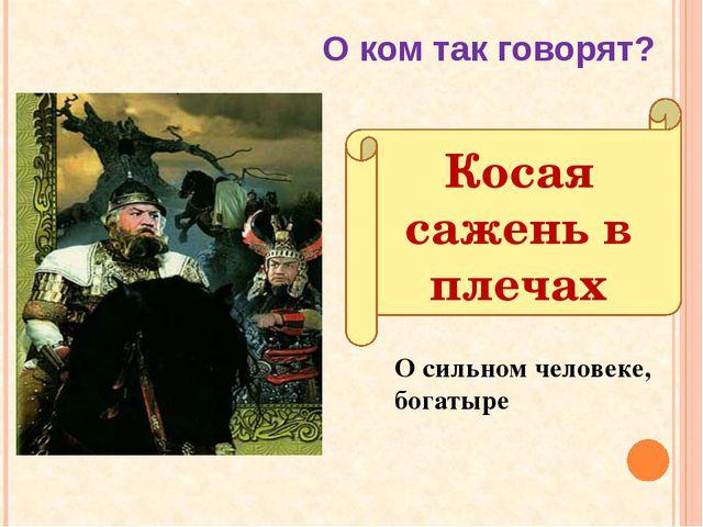 Косая сажень в плечах О сильном человеке, богатыре О ком так говорят?