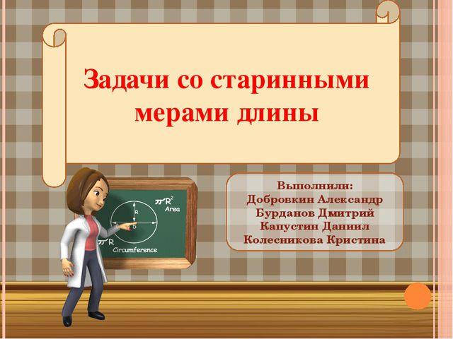 Задачи со старинными мерами длины Выполнили: Добровкин Александр Бурданов Дми...