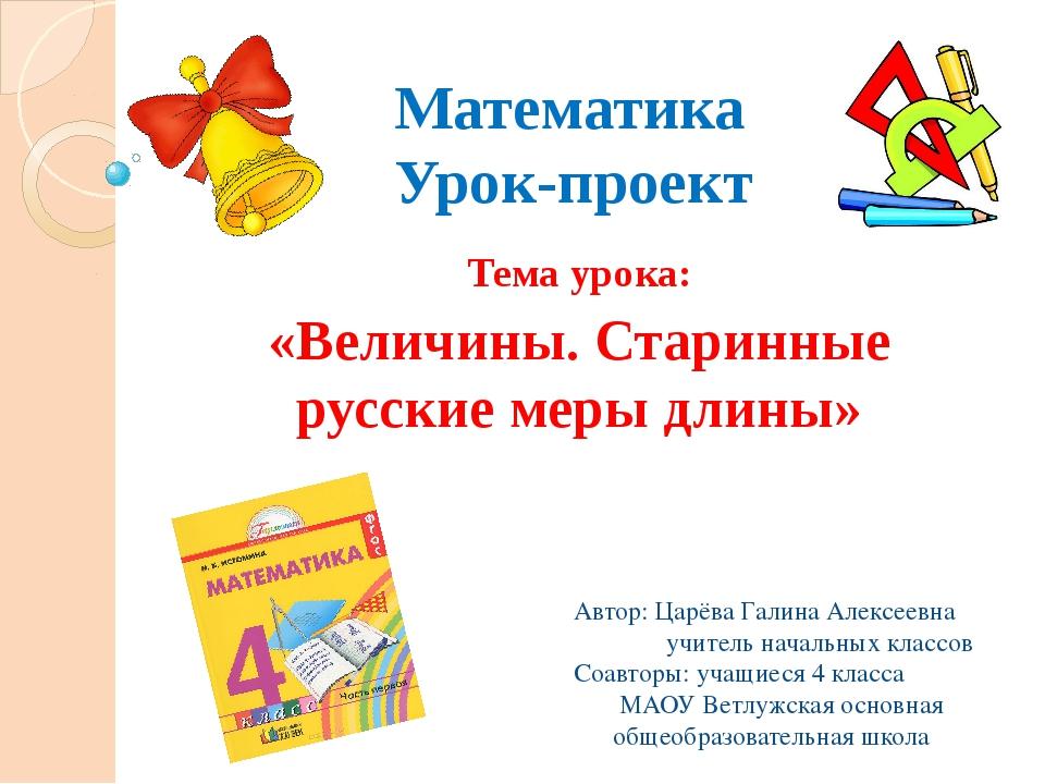 Математика Урок-проект Тема урока: «Величины. Старинные русские меры длины» А...