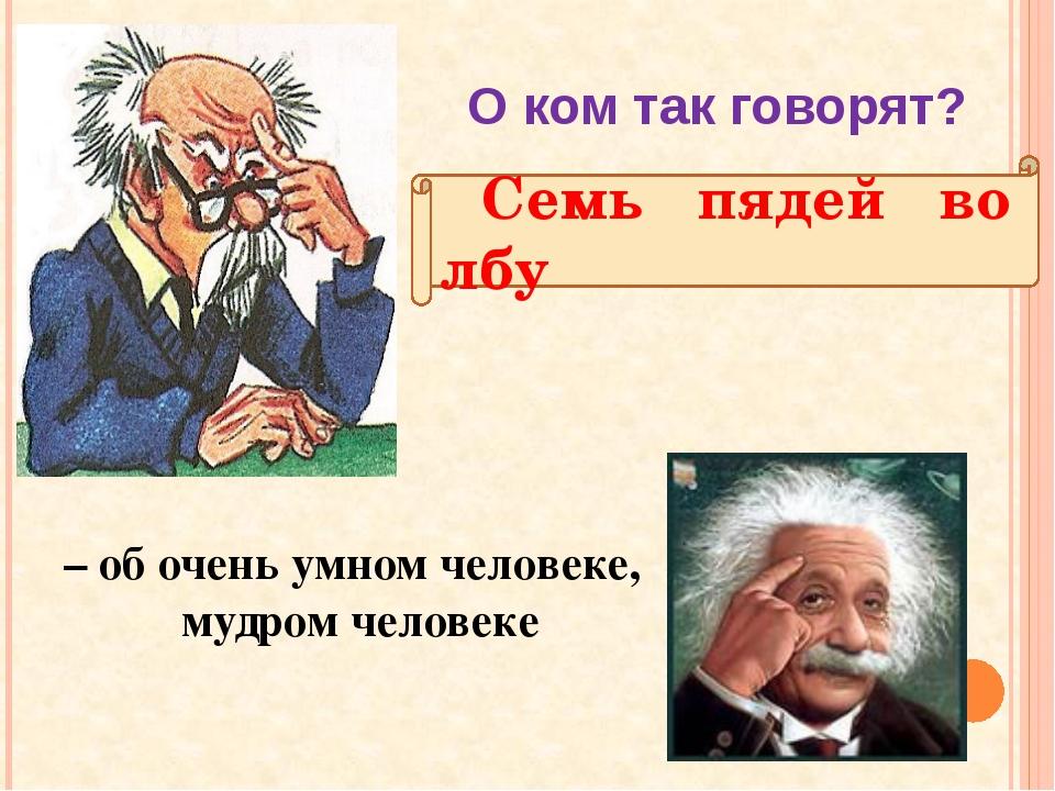 Семь пядей во лбу О ком так говорят? – об очень умном человеке, мудром челов...