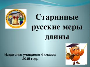 Старинные русские меры длины Издатели: учащиеся 4 класса 2015 год.