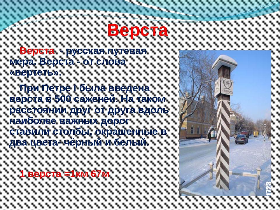 Верста Верста - русская путевая мера. Верста - от слова «вертеть». При Петре...