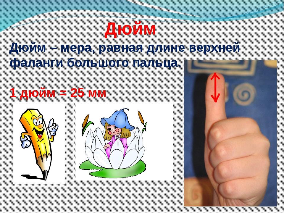 Дюйм Дюйм – мера, равная длине верхней фаланги большого пальца. 1 дюйм = 25 мм