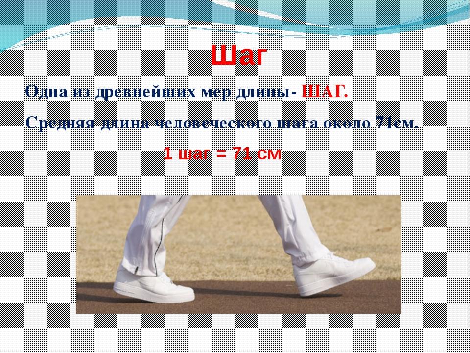 Шаг Одна из древнейших мер длины- ШАГ. Средняя длина человеческого шага около...