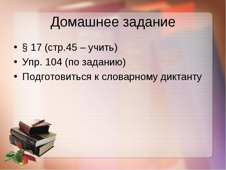 Домашнее задание § 17 (стр.45 – учить) Упр. 104 (по заданию) Подготовиться к...