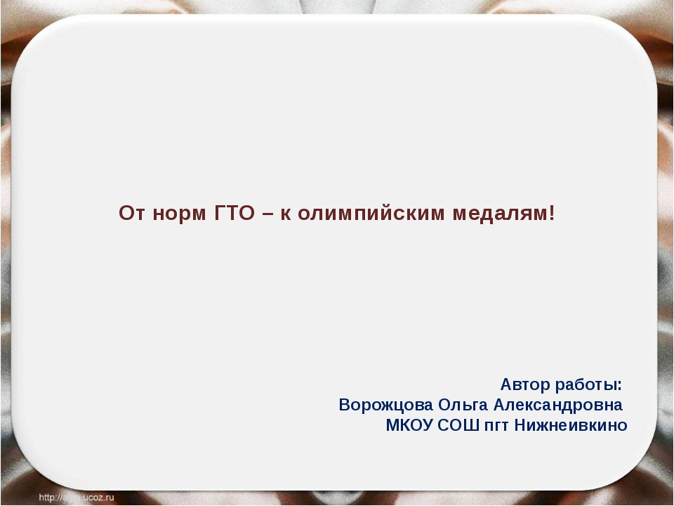 От норм ГТО – к олимпийским медалям! Автор работы: Ворожцова Ольга Александро...