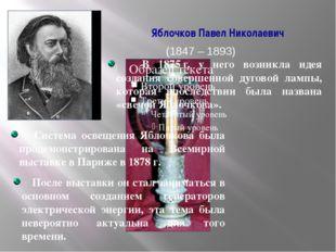 Яблочков Павел Николаевич (1847 – 1893) В 1875г. у него возникла идея создан