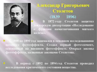 АлександрГригорьевич Столетов (1839― 1896) В 1872году Столетов защитил док