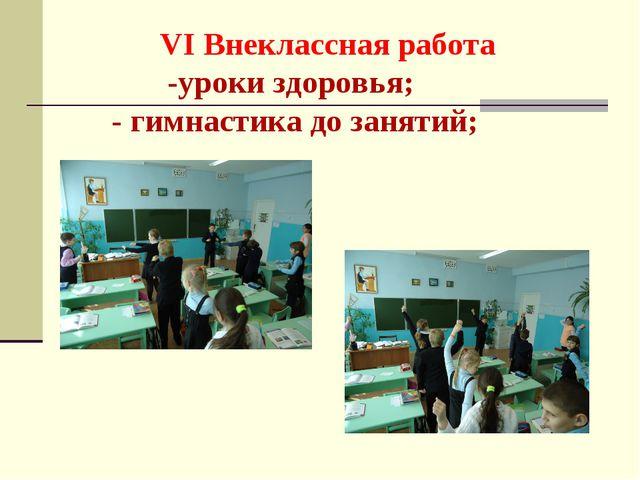 VI Внеклассная работа -уроки здоровья; - гимнастика до занятий;