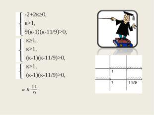 -2+2к≥0, к>1, 9(к-1)(к-11/9)>0,  к≥1,  к>1,  (к-1)(к-11/9)>0,