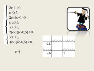 2с-1 ≥0, с>0,5, 2с2-3с+1>0, с ≥0,5,  с>0,5, 2(с-1)(с-0,5) >0,  с>0,5,