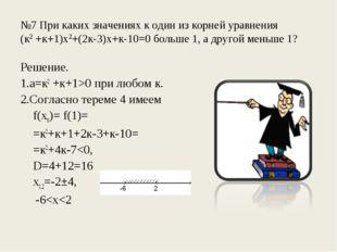 №7 При каких значениях к один из корней уравнения (к2 +к+1)х2+(2к-3)х+к-10=0