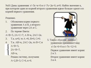 №10 Даны уравнения: х2-5х+к=0 и х2-7х+2к=0, к≠0. Найти значение к, при которо
