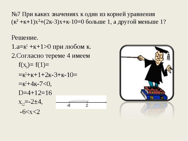 №7 При каких значениях к один из корней уравнения (к2 +к+1)х2+(2к-3)х+к-10=0...