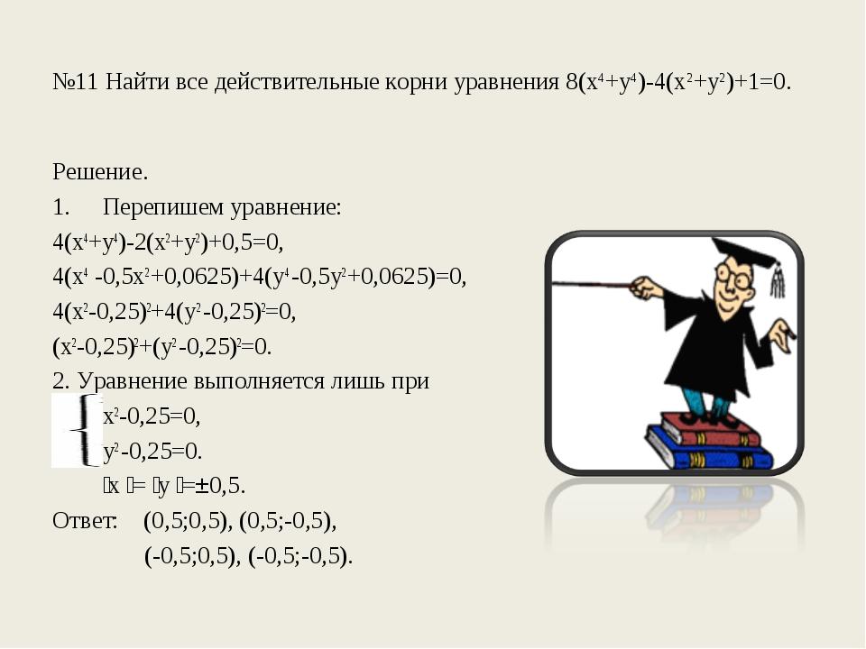 №11 Найти все действительные корни уравнения 8(х4+у4)-4(х2+у2)+1=0. Решение....