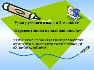 Урок русского языка в 2-м классе «Перспективная начальная школа» НАПИСАНИЕ СЛ