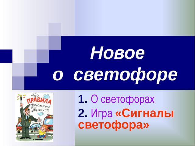 Новое о светофоре 1. О светофорах 2. Игра «Сигналы светофора»