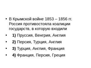 В Крымской войне 1853 – 1856 гг. Россия противостояла коалиции государств, в