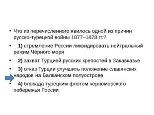 Что из перечисленного явилось одной из причин русско-турецкой войны 1877–187