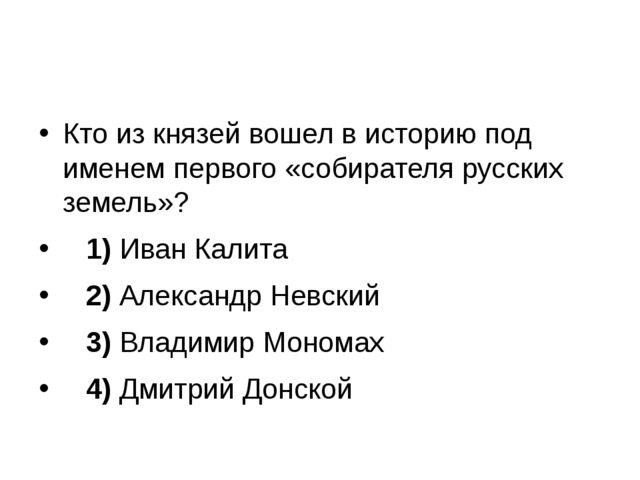 Кто из князей вошел в историю под именем первого «собирателя русских земель»...