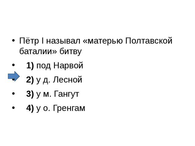 Пётр I называл «матерью Полтавской баталии» битву 1)под Нарвой 2)у д...