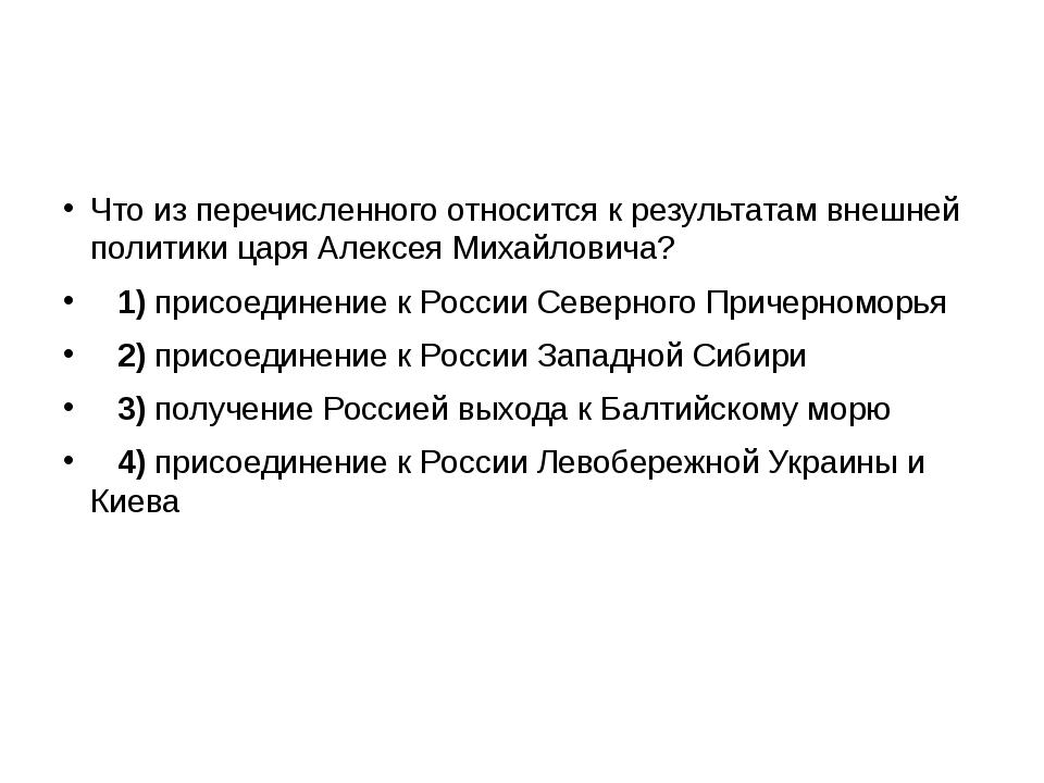 Что из перечисленного относится к результатам внешней политики царя Алексея...