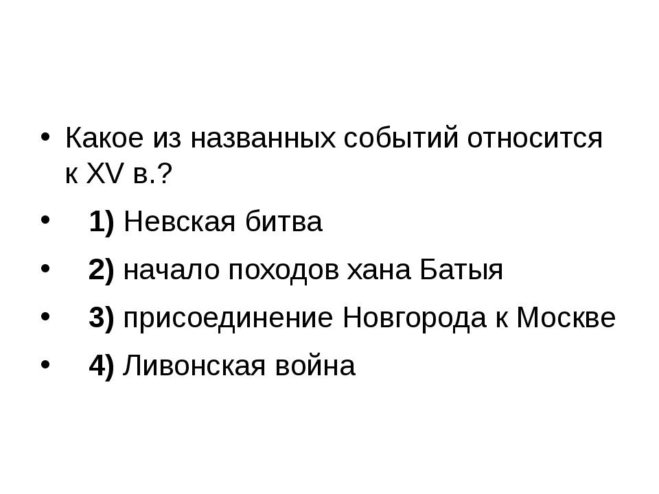 Какое из названных событий относится к XV в.? 1)Невская битва 2)нача...