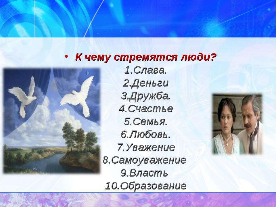 К чему стремятся люди? 1.Слава. 2.Деньги 3.Дружба. 4.Счастье 5.Семья. 6.Любов...