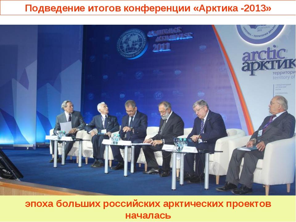 Подведение итогов конференции «Арктика -2013» эпоха больших российских арктическ