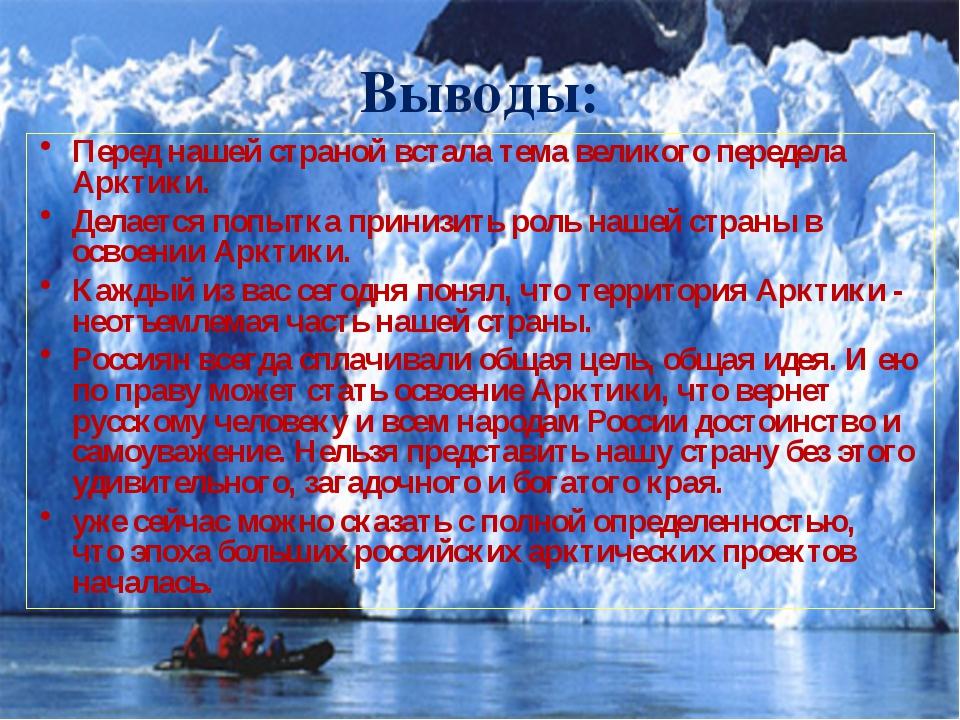 Выводы: Перед нашей страной встала тема великого передела Арктики. Делается попы