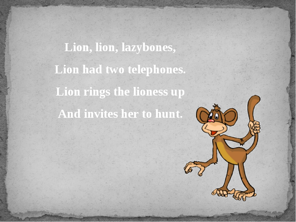 Lion, lion, lazybones, Lion had two telephones. Lion rings the lioness up And...