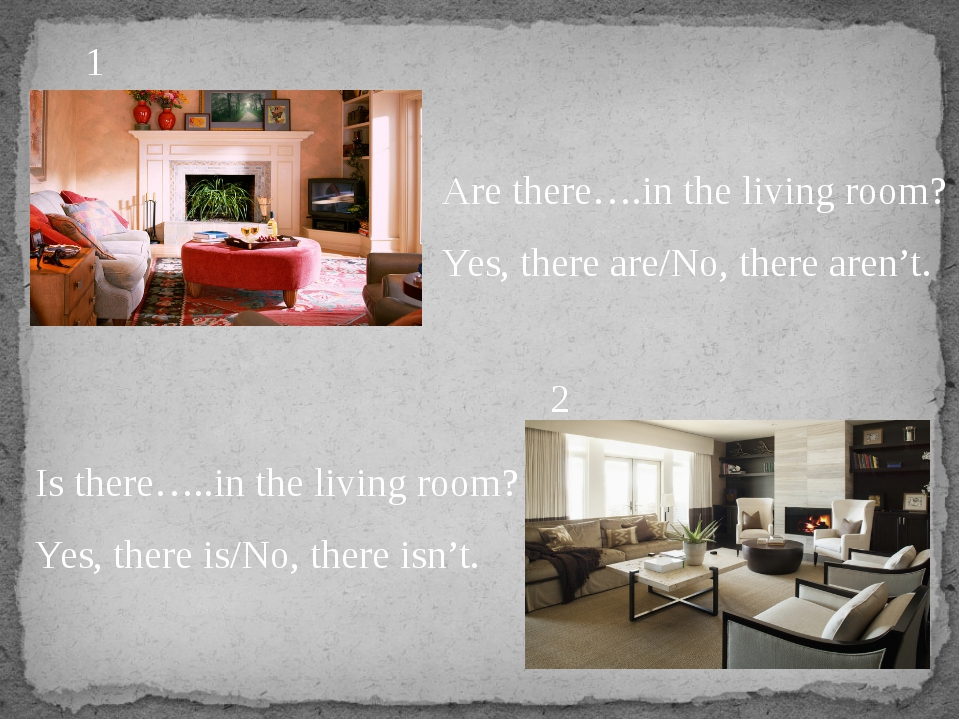 Are there….in the living room? Yes, there are/No, there aren't. Is there…..in...