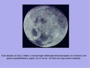 Если смотреть на Луну с Земли, то она выглядит небольшим пятнистым шаром, но