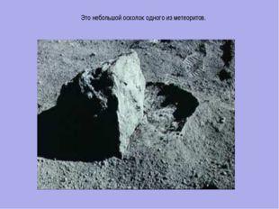 Это небольшой осколок одного из метеоритов. Это небольшой осколок одного из м