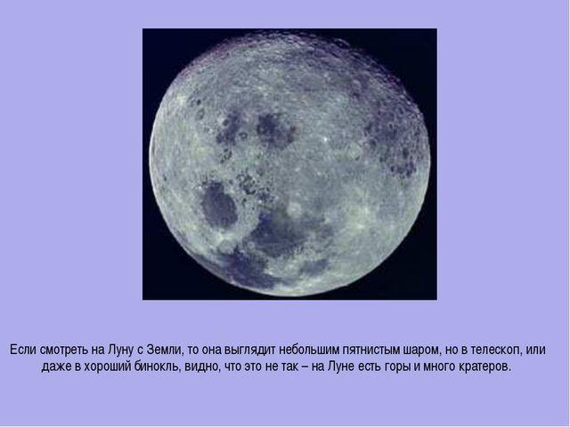 Если смотреть на Луну с Земли, то она выглядит небольшим пятнистым шаром, но...