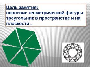 Цель занятия: освоение геометрической фигуры треугольник в пространстве и на