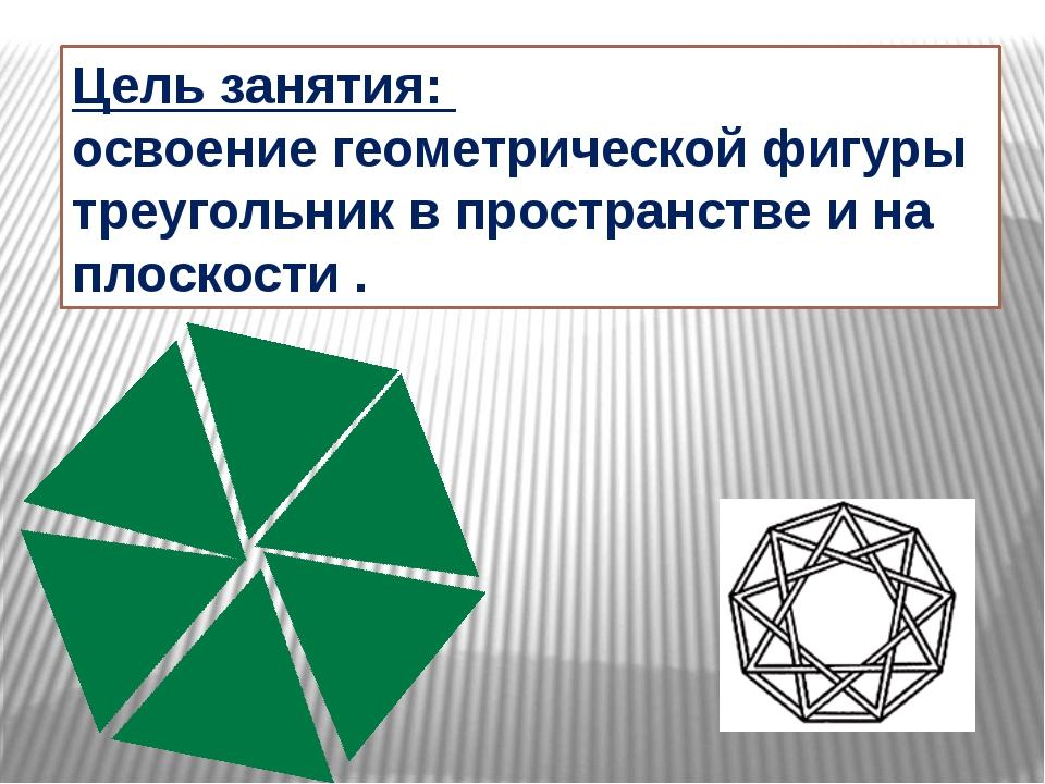 Цель занятия: освоение геометрической фигуры треугольник в пространстве и на...