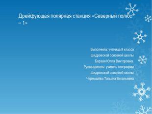 Дрейфующая полярная станция «Северный полюс – 1» Выполнила: ученица 9 класса
