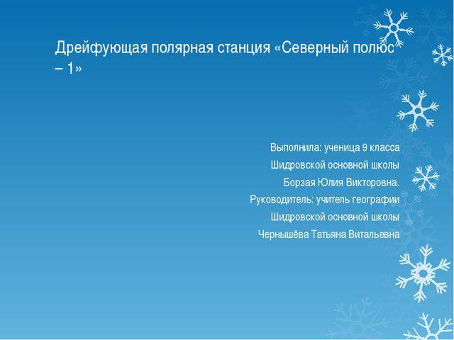 Дрейфующая полярная станция «Северный полюс – 1» Выполнила: ученица 9 класса...
