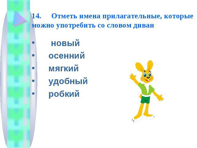 14. Отметь имена прилагательные, которые можно употребить со словом диван но...