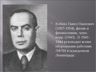 Кобеко Павел Павлович (1897-1954), физик и физикохимик, член-корр. (1943) . В