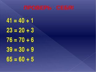 ПРОВЕРЬ СЕБЯ! 41 = 40 + 1 23 = 20 + 3 76 = 70 + 6 39 = 30 + 9 65 = 60 + 5
